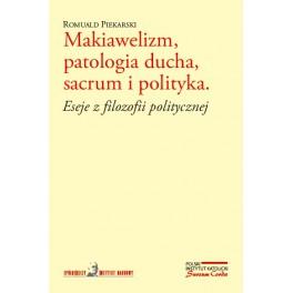 Makiawelizm, patologia ducha, sacrum i polityka. Eseje z filozofii politycznej - Romuald Piekarski