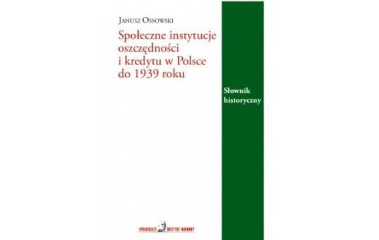 Społeczne instytucje oszczędności i kredytu w Polsce do 1939 roku. Słownik historyczny